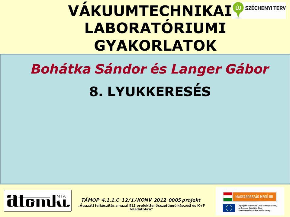 """VÁKUUMTECHNIKAI LABORATÓRIUMI GYAKORLATOK Bohátka Sándor és Langer Gábor 8. LYUKKERESÉS TÁMOP-4.1.1.C-12/1/KONV-2012-0005 projekt """"Ágazati felkészítés"""