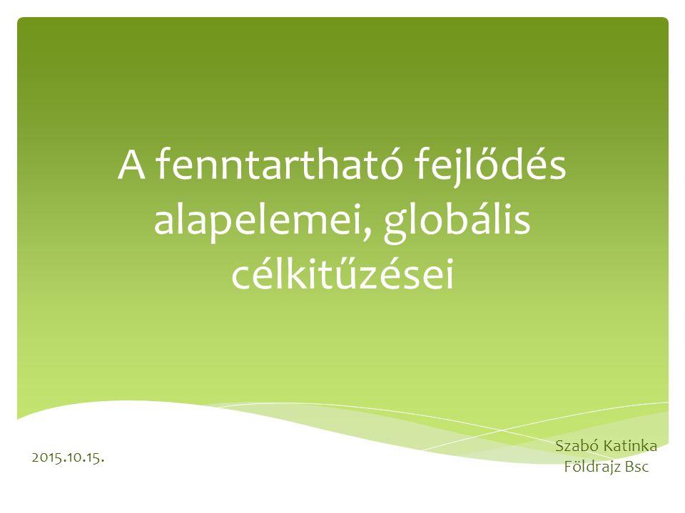 A fenntartható fejlődés alapelemei, globális célkitűzései Szabó Katinka Földrajz Bsc 2015.10.15.