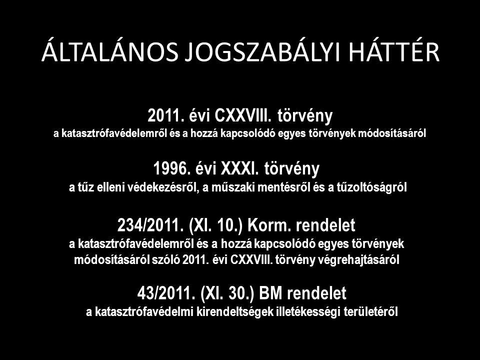 ÁLTALÁNOS JOGSZABÁLYI HÁTTÉR 2011. évi CXXVIII. törvény a katasztrófavédelemről és a hozzá kapcsolódó egyes törvények módosításáról 234/2011. (XI. 10.