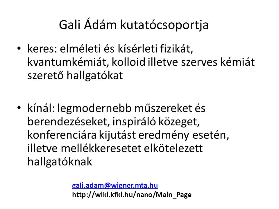 keres: elméleti és kísérleti fizikát, kvantumkémiát, kolloid illetve szerves kémiát szerető hallgatókat kínál: legmodernebb műszereket és berendezéseket, inspiráló közeget, konferenciára kijutást eredmény esetén, illetve mellékkeresetet elkötelezett hallgatóknak Gali Ádám kutatócsoportja gali.adam@wigner.mta.hu http://wiki.kfki.hu/nano/Main_Page