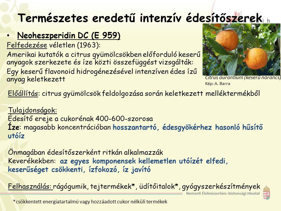 Természetes eredetű intenzív édesítőszerek Neoheszperidin DC (E 959) Felfedezése véletlen (1963): Amerikai kutatók a citrus gyümölcsökben előforduló keserű anyagok szerkezete és íze közti összefüggést vizsgálták: Egy keserű flavonoid hidrogénezésével intenzíven édes ízű anyag keletkezett Citrus aurantium (keserű narancs) Kép: A.