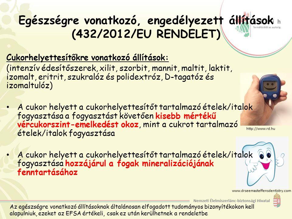 Egészségre vonatkozó, engedélyezett állítások (432/2012/EU RENDELET) Cukorhelyettesítőkre vonatkozó állítások: (intenzív édesítőszerek, xilit, szorbit, mannit, maltit, laktit, izomalt, eritrit, szukralóz és polidextróz, D-tagatóz és izomaltulóz) A cukor helyett a cukorhelyettesítőt tartalmazó ételek/italok fogyasztása a fogyasztást követően kisebb mértékű vércukorszint-emelkedést okoz, mint a cukrot tartalmazó ételek/italok fogyasztása A cukor helyett a cukorhelyettesítőt tartalmazó ételek/italok fogyasztása hozzájárul a fogak mineralizációjának fenntartásához www.drseemasteffensdentistry.com http://www.rd.hu Az egészségre vonatkozó állításoknak általánosan elfogadott tudományos bizonyítékokon kell alapulniuk, ezeket az EFSA értékeli, csak ez után kerülhetnek a rendeletbe