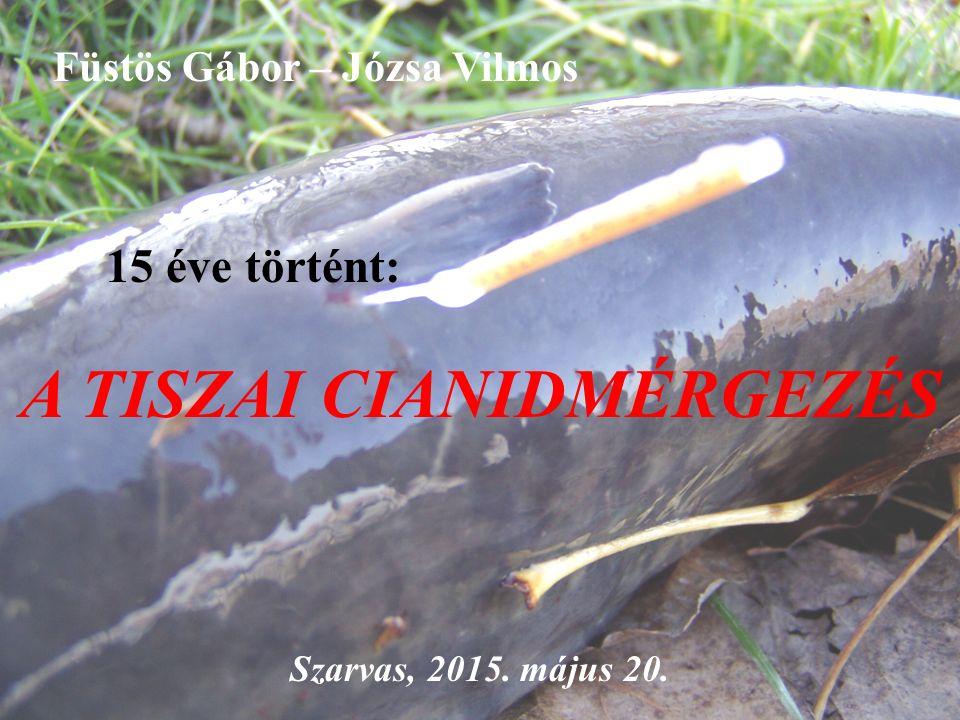 Füstös Gábor – Józsa Vilmos 15 éve történt: A TISZAI CIANIDMÉRGEZÉS Szarvas, 2015. május 20.