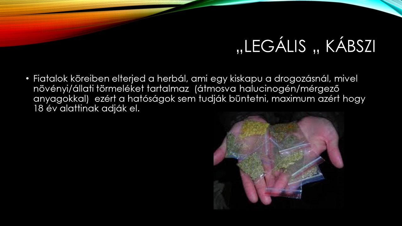 """""""LEGÁLIS """" KÁBSZI Fiatalok köreiben elterjed a herbál, ami egy kiskapu a drogozásnál, mivel növényi/állati törmeléket tartalmaz (átmosva halucinogén/mérgező anyagokkal) ezért a hatóságok sem tudják büntetni, maximum azért hogy 18 év alattinak adják el."""