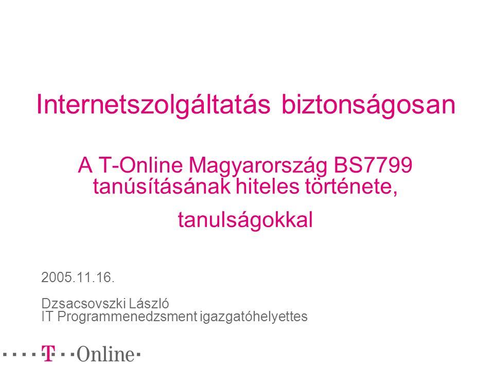 Internetszolgáltatás biztonságosan A T-Online Magyarország BS7799 tanúsításának hiteles története, tanulságokkal 2005.11.16. Dzsacsovszki László IT Pr