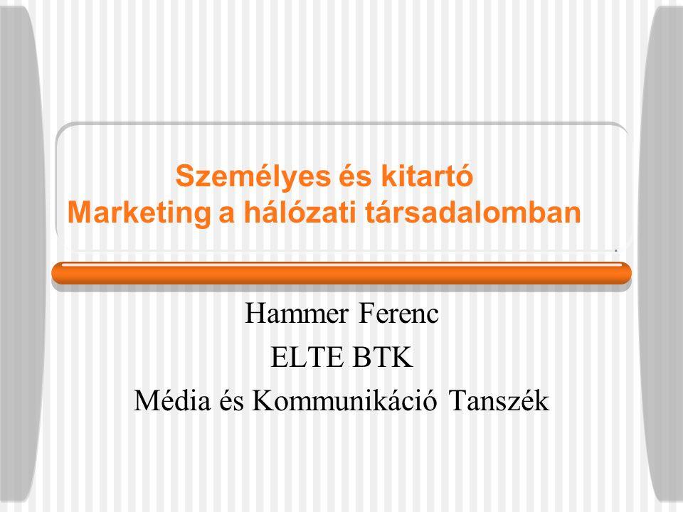 Személyes és kitartó Marketing a hálózati társadalomban Hammer Ferenc ELTE BTK Média és Kommunikáció Tanszék