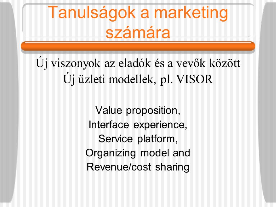 Tanulságok a marketing számára Új viszonyok az eladók és a vevők között Új üzleti modellek, pl. VISOR Value proposition, Interface experience, Service