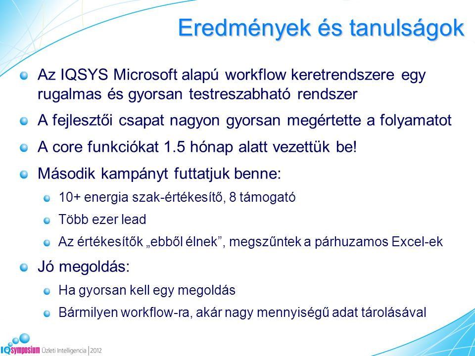 Az IQSYS Microsoft alapú workflow keretrendszere egy rugalmas és gyorsan testreszabható rendszer A fejlesztői csapat nagyon gyorsan megértette a folyamatot A core funkciókat 1.5 hónap alatt vezettük be.