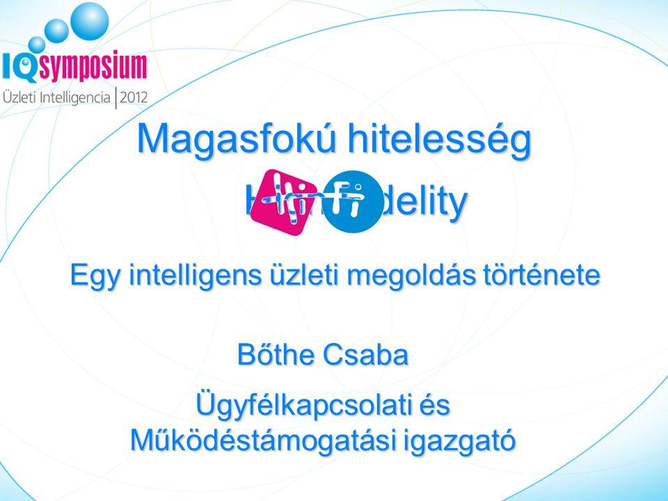 Magasfokú hitelesség Bőthe Csaba Ügyfélkapcsolati és Működéstámogatási igazgató High Fidelity HiFi Egy intelligens üzleti megoldás története