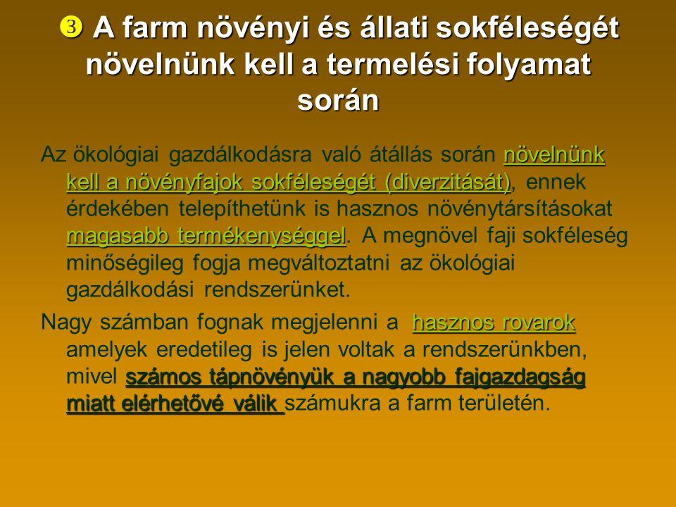  A farm növényi és állati sokféleségét növelnünk kell a termelési folyamat során növelnünk kell a növényfajok sokféleségét (diverzitását) magasabb termékenységgel Az ökológiai gazdálkodásra való átállás során növelnünk kell a növényfajok sokféleségét (diverzitását), ennek érdekében telepíthetünk is hasznos növénytársításokat magasabb termékenységgel.