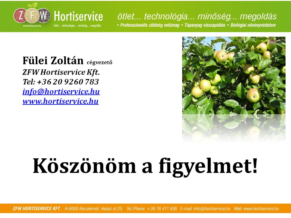 Köszönöm a figyelmet! Fülei Zoltán cégvezető ZFW Hortiservice Kft. Tel: +36 20 9260 783 info@hortiservice.hu www.hortiservice.hu