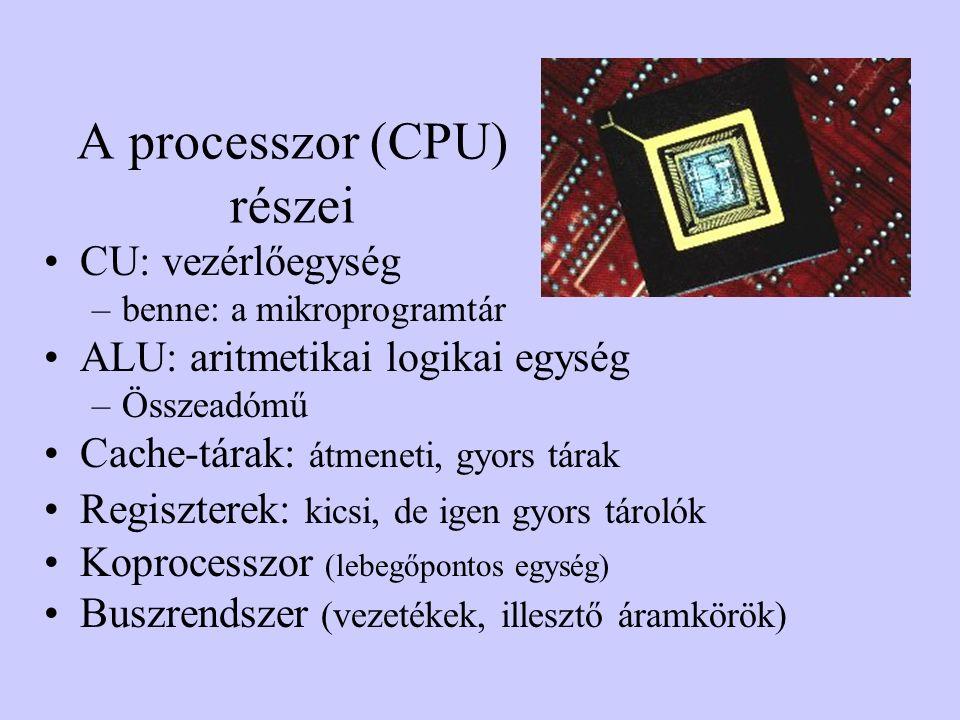 A processzor (CPU) részei CU: vezérlőegység –benne: a mikroprogramtár ALU: aritmetikai logikai egység –Összeadómű Cache-tárak: átmeneti, gyors tárak Regiszterek: kicsi, de igen gyors tárolók Koprocesszor (lebegőpontos egység) Buszrendszer (vezetékek, illesztő áramkörök)