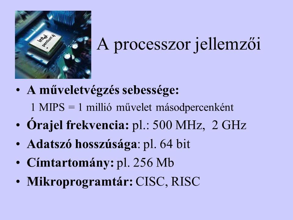 A processzor jellemzői A műveletvégzés sebessége: 1 MIPS = 1 millió művelet másodpercenként Órajel frekvencia: pl.: 500 MHz, 2 GHz Adatszó hosszúsága: pl.