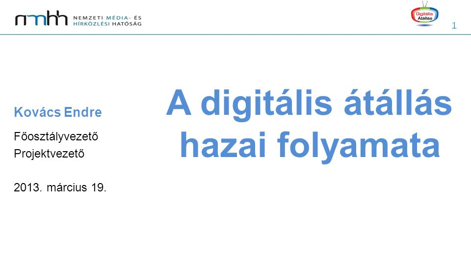 1 A digitális átállás hazai folyamata Kovács Endre Főosztályvezető Projektvezető 2013. március 19.