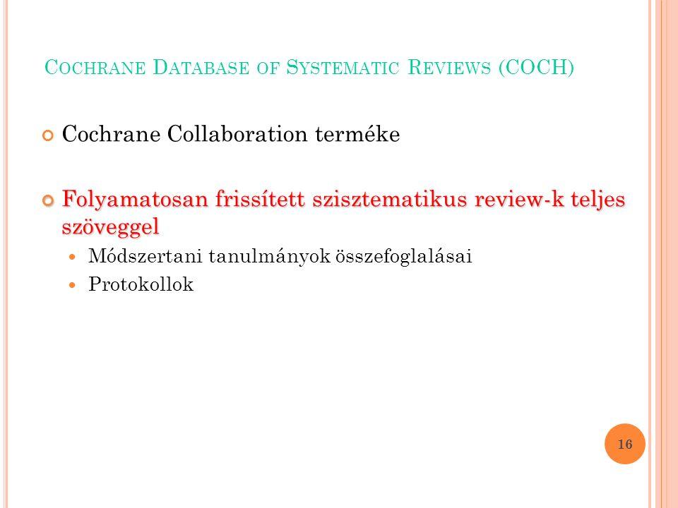 C OCHRANE D ATABASE OF S YSTEMATIC R EVIEWS (COCH) Cochrane Collaboration terméke Folyamatosan frissített szisztematikus review-k teljes szöveggel Módszertani tanulmányok összefoglalásai Protokollok 16