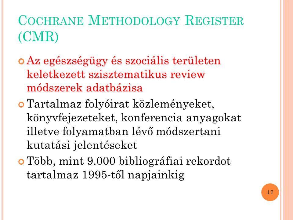 C OCHRANE M ETHODOLOGY R EGISTER (CMR) Az egészségügy és szociális területen keletkezett szisztematikus review módszerek adatbázisa Tartalmaz folyóirat közleményeket, könyvfejezeteket, konferencia anyagokat illetve folyamatban lévő módszertani kutatási jelentéseket Több, mint 9.000 bibliográfiai rekordot tartalmaz 1995-től napjainkig 17