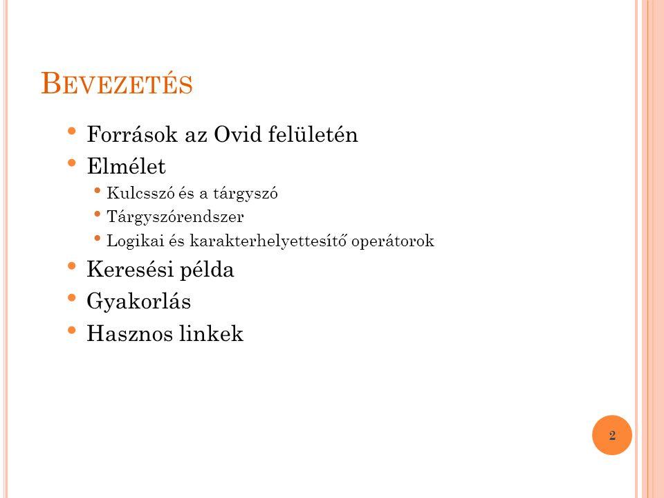 B EVEZETÉS Források az Ovid felületén Elmélet Kulcsszó és a tárgyszó Tárgyszórendszer Logikai és karakterhelyettesítő operátorok Keresési példa Gyakorlás Hasznos linkek 2