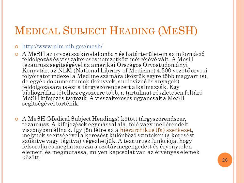 M EDICAL S UBJECT H EADING (M E SH) http://www.nlm.nih.gov/mesh/ A MeSH az orvosi szakirodalomban és határterületein az információ feldolgozás és visszakeresés nemzetközi mércéjévé vált.