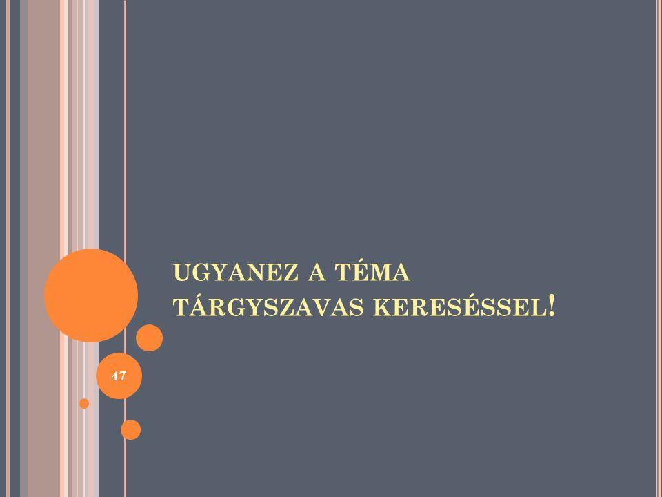 UGYANEZ A TÉMA TÁRGYSZAVAS KERESÉSSEL ! 47