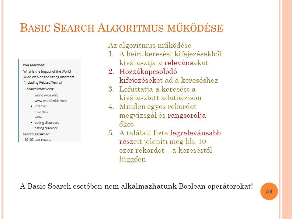 B ASIC S EARCH A LGORITMUS MŰKÖDÉSE 59 Az algoritmus működése 1.A beírt keresési kifejezésekből kiválasztja a relevánsakat 2.Hozzákapcsolódó kifejezéseket ad a kereséshez 3.Lefuttatja a keresést a kiválasztott adatbázison 4.Minden egyes rekordot megvizsgál és rangsorolja őket 5.A találati lista legrelevánsabb részeit jeleníti meg kb.