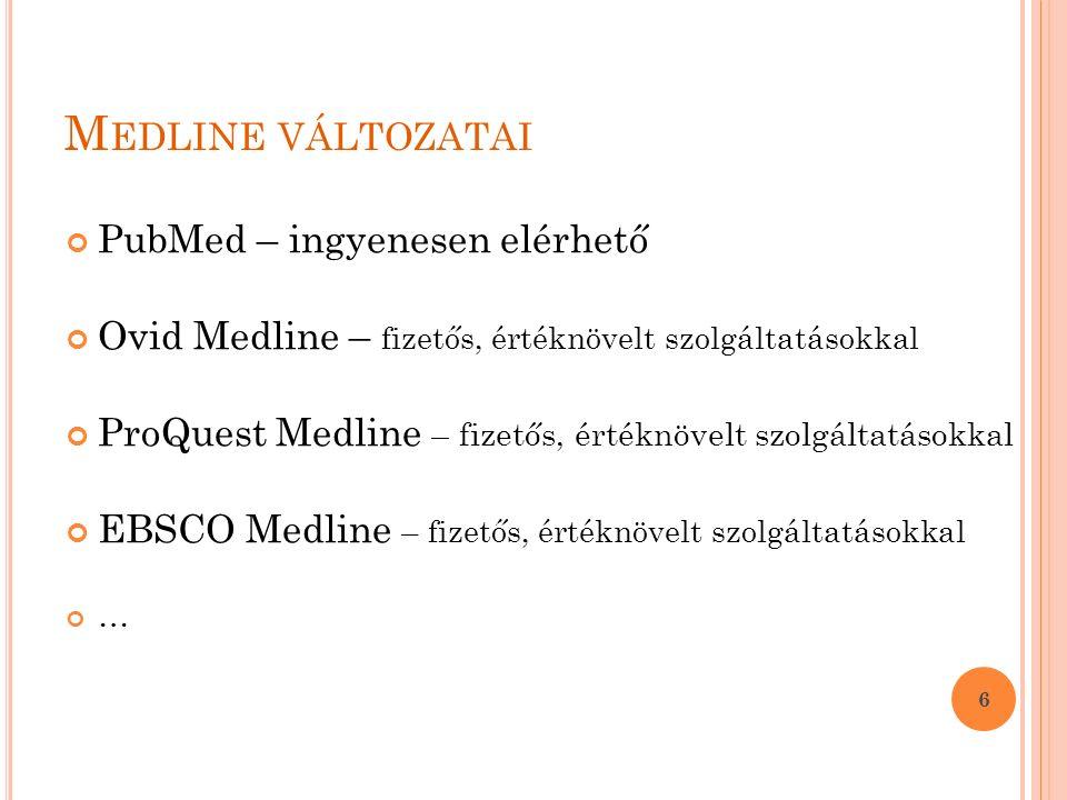 M EDLINE VÁLTOZATAI PubMed – ingyenesen elérhető Ovid Medline – fizetős, értéknövelt szolgáltatásokkal ProQuest Medline – fizetős, értéknövelt szolgáltatásokkal EBSCO Medline – fizetős, értéknövelt szolgáltatásokkal … 6