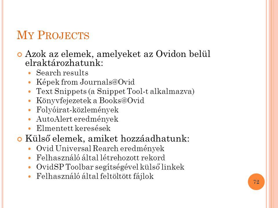 M Y P ROJECTS Azok az elemek, amelyeket az Ovidon belül elraktározhatunk: Search results Képek from Journals@Ovid Text Snippets (a Snippet Tool-t alkalmazva) Könyvfejezetek a Books@Ovid Folyóirat-közlemények AutoAlert eredmények Elmentett keresések Külső elemek, amiket hozzáadhatunk: Ovid Universal Rearch eredmények Felhasználó által létrehozott rekord OvidSP Toolbar segítségével külső linkek Felhasználó által feltöltött fájlok 72