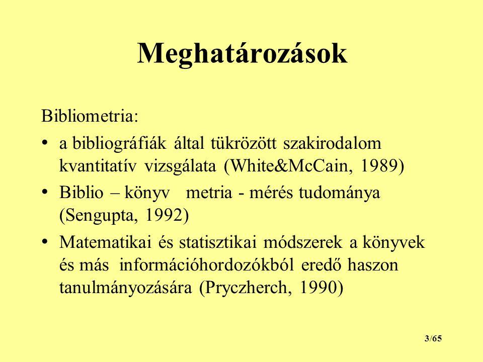Meghatározások Bibliometria: a bibliográfiák által tükrözött szakirodalom kvantitatív vizsgálata (White&McCain, 1989) Biblio – könyv metria - mérés tudománya (Sengupta, 1992) Matematikai és statisztikai módszerek a könyvek és más információhordozókból eredő haszon tanulmányozására (Pryczherch, 1990) 3/65