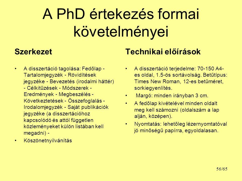 A PhD értekezés formai követelményei Szerkezet A disszertáció tagolása: Fedőlap - Tartalomjegyzék - Rövidítések jegyzéke - Bevezetés (irodalmi háttér) - Célkitűzések - Módszerek - Eredmények - Megbeszélés - Következtetések - Összefoglalás - Irodalomjegyzék - Saját publikációk jegyzéke (a disszertációhoz kapcsolódó és attól független közleményeket külön listában kell megadni) - Köszönetnyilvánítás Technikai előírások A disszertáció terjedelme: 70-150 A4- es oldal, 1.5-ös sortávolság.