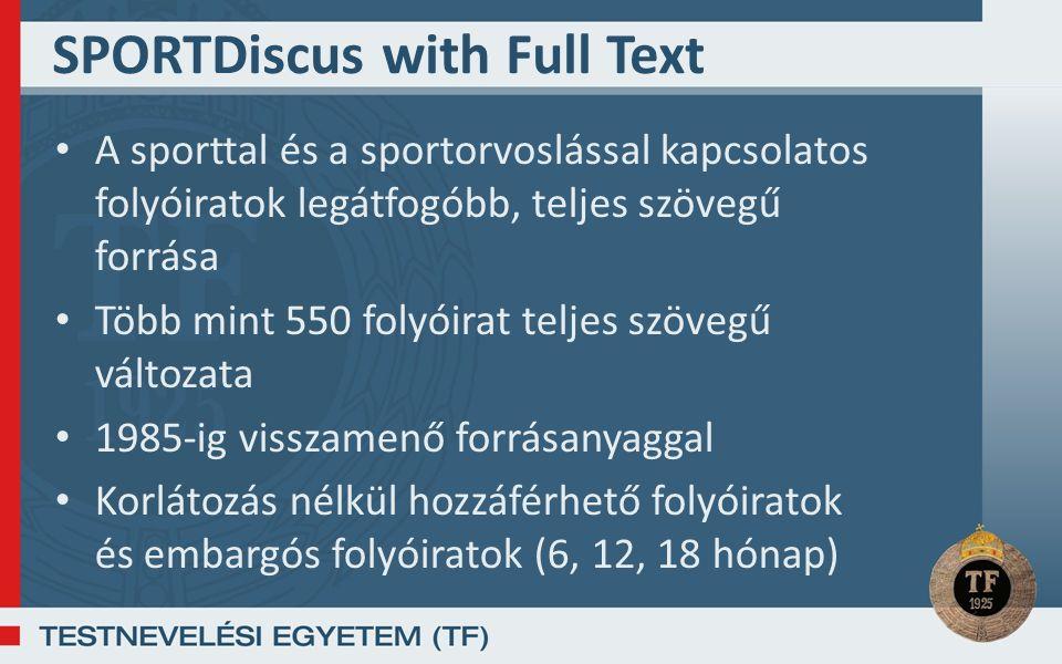 SPORTDiscus with Full Text A sporttal és a sportorvoslással kapcsolatos folyóiratok legátfogóbb, teljes szövegű forrása Több mint 550 folyóirat teljes szövegű változata 1985-ig visszamenő forrásanyaggal Korlátozás nélkül hozzáférhető folyóiratok és embargós folyóiratok (6, 12, 18 hónap)