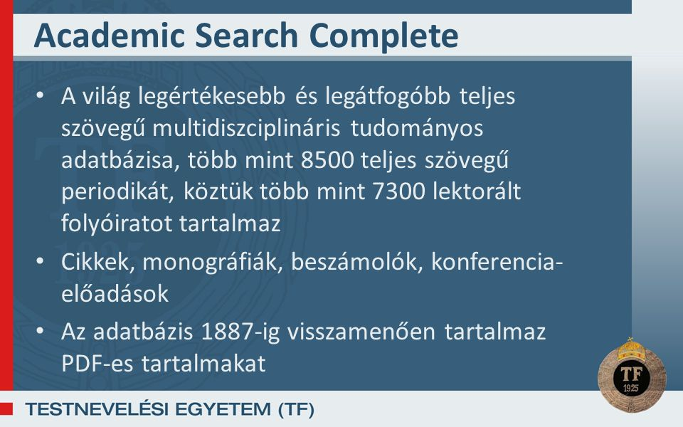 Academic Search Complete A világ legértékesebb és legátfogóbb teljes szövegű multidiszciplináris tudományos adatbázisa, több mint 8500 teljes szövegű periodikát, köztük több mint 7300 lektorált folyóiratot tartalmaz Cikkek, monográfiák, beszámolók, konferencia- előadások Az adatbázis 1887-ig visszamenően tartalmaz PDF-es tartalmakat