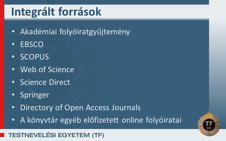 Integrált források Akadémiai folyóiratgyűjtemény EBSCO SCOPUS Web of Science Science Direct Springer Directory of Open Access Journals A könyvtár egyéb előfizetett online folyóiratai