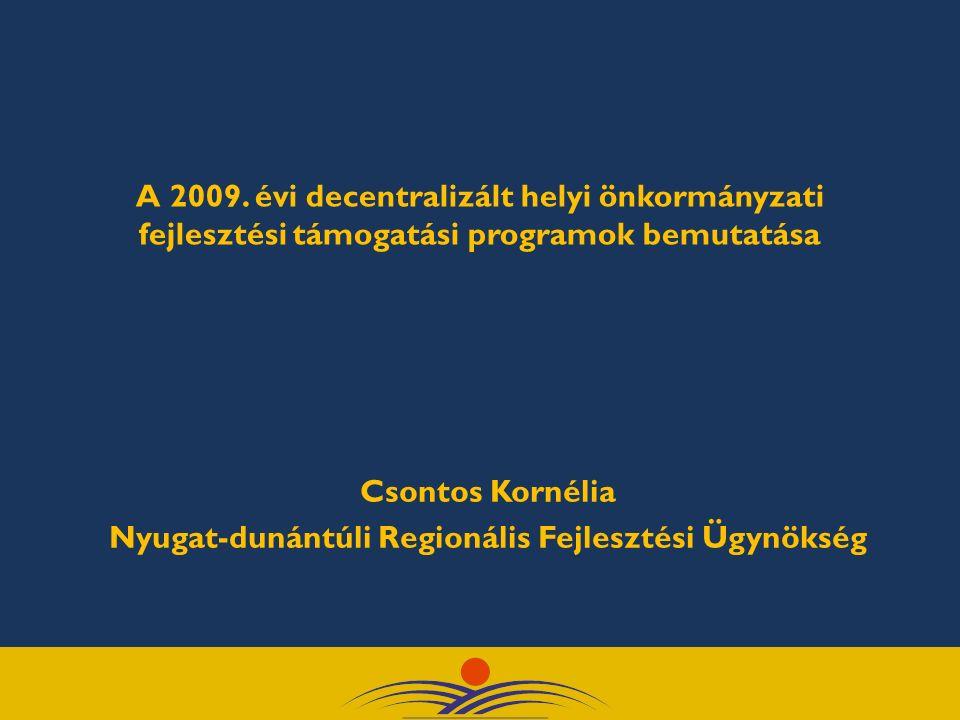 A 2009. évi decentralizált helyi önkormányzati fejlesztési támogatási programok bemutatása Csontos Kornélia Nyugat-dunántúli Regionális Fejlesztési Üg