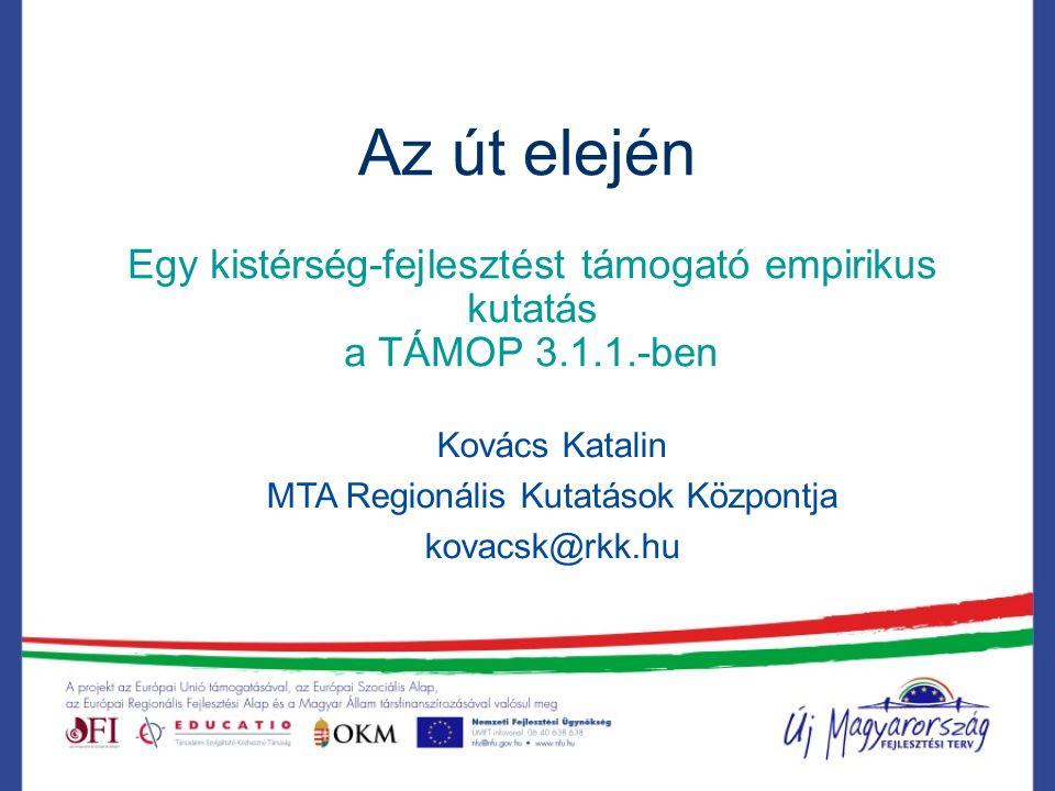 Az út elején Egy kistérség-fejlesztést támogató empirikus kutatás a TÁMOP 3.1.1.-ben Kovács Katalin MTA Regionális Kutatások Központja kovacsk@rkk.hu