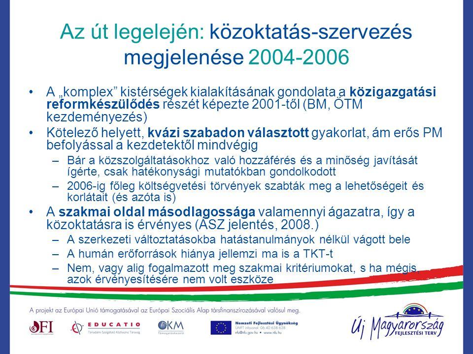 """Az út legelején: közoktatás-szervezés megjelenése 2004-2006 A """"komplex kistérségek kialakításának gondolata a közigazgatási reformkészülődés részét képezte 2001-től (BM, ÖTM kezdeményezés) Kötelező helyett, kvázi szabadon választott gyakorlat, ám erős PM befolyással a kezdetektől mindvégig –Bár a közszolgáltatásokhoz való hozzáférés és a minőség javítását ígérte, csak hatékonysági mutatókban gondolkodott –2006-ig főleg költségvetési törvények szabták meg a lehetőségeit és korlátait (és azóta is) A szakmai oldal másodlagossága valamennyi ágazatra, így a közoktatásra is érvényes (ÁSZ jelentés, 2008.) –A szerkezeti változtatásokba hatástanulmányok nélkül vágott bele –A humán erőforrások hiánya jellemzi ma is a TKT-t –Nem, vagy alig fogalmazott meg szakmai kritériumokat, s ha mégis, azok érvényesítésére nem volt eszköze"""