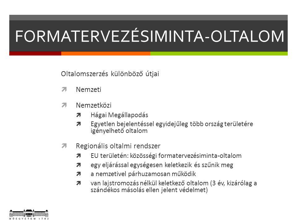 FORMATERVEZÉSIMINTA-OLTALOM Oltalomszerzés különböző útjai  Nemzeti  Nemzetközi  Hágai Megállapodás  Egyetlen bejelentéssel egyidejűleg több ország területére igényelhető oltalom  Regionális oltalmi rendszer  EU területén: közösségi formatervezésiminta-oltalom  egy eljárással egységesen keletkezik és szűnik meg  a nemzetivel párhuzamosan működik  van lajstromozás nélkül keletkező oltalom (3 év, kizárólag a szándékos másolás ellen jelent védelmet)