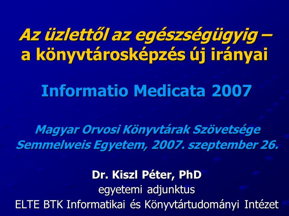 Az üzlettől az egészségügyig – a könyvtárosképzés új irányai Informatio Medicata 2007 Magyar Orvosi Könyvtárak Szövetsége Semmelweis Egyetem, 2007.