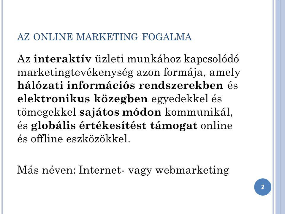 AZ ONLINE MARKETING FOGALMA Az interaktív üzleti munkához kapcsolódó marketingtevékenység azon formája, amely hálózati információs rendszerekben és elektronikus közegben egyedekkel és tömegekkel sajátos módon kommunikál, és globális értékesítést támogat online és offline eszközökkel.
