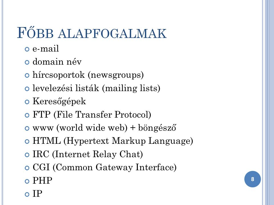 F ŐBB ALAPFOGALMAK e-mail domain név hírcsoportok (newsgroups) levelezési listák (mailing lists) Keresőgépek FTP (File Transfer Protocol) www (world wide web) + böngésző HTML (Hypertext Markup Language) IRC (Internet Relay Chat) CGI (Common Gateway Interface) PHP IP 8
