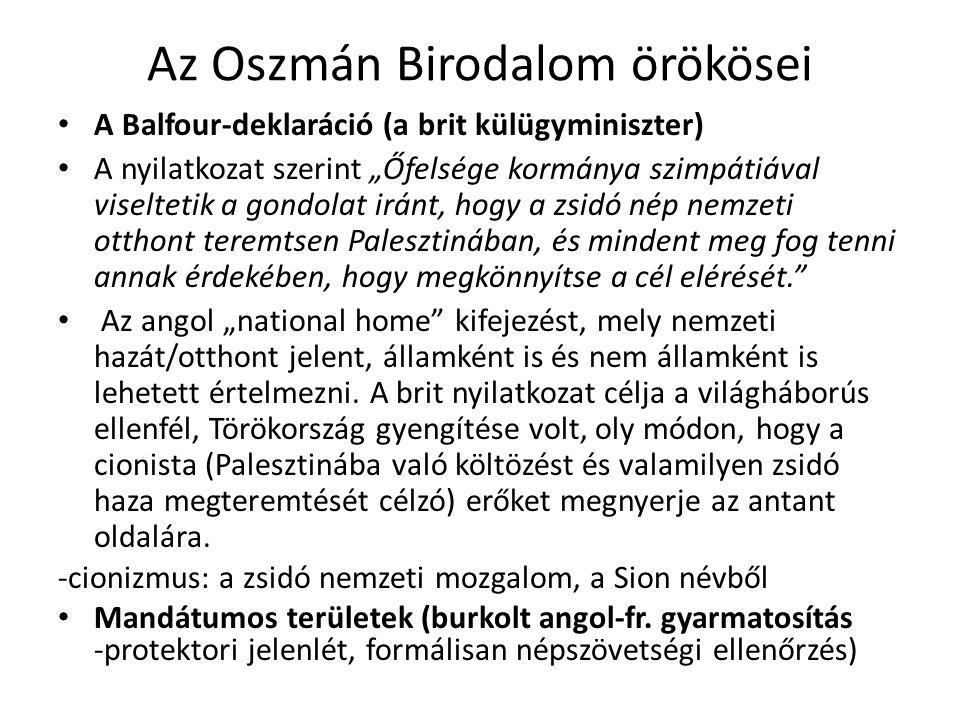 """Az Oszmán Birodalom örökösei A Balfour-deklaráció (a brit külügyminiszter) A nyilatkozat szerint """"Őfelsége kormánya szimpátiával viseltetik a gondolat iránt, hogy a zsidó nép nemzeti otthont teremtsen Palesztinában, és mindent meg fog tenni annak érdekében, hogy megkönnyítse a cél elérését. Az angol """"national home kifejezést, mely nemzeti hazát/otthont jelent, államként is és nem államként is lehetett értelmezni."""