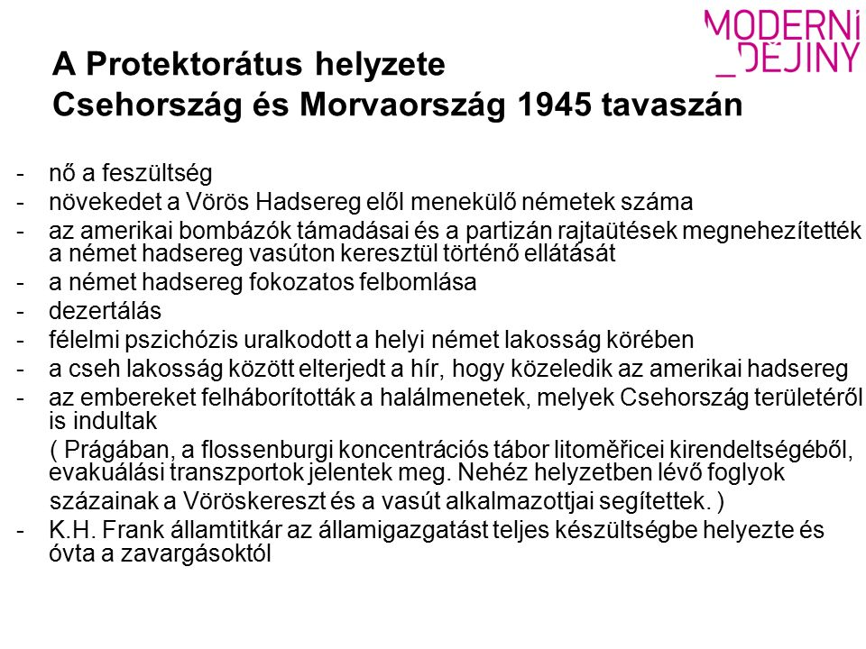 A Protektorátus helyzete Csehország és Morvaország 1945 tavaszán -nő a feszültség -növekedet a Vörös Hadsereg elől menekülő németek száma -az amerikai bombázók támadásai és a partizán rajtaütések megnehezítették a német hadsereg vasúton keresztül történő ellátását -a német hadsereg fokozatos felbomlása -dezertálás -félelmi pszichózis uralkodott a helyi német lakosság körében -a cseh lakosság között elterjedt a hír, hogy közeledik az amerikai hadsereg -az embereket felháborították a halálmenetek, melyek Csehország területéről is indultak ( Prágában, a flossenburgi koncentrációs tábor litoměřicei kirendeltségéből, evakuálási transzportok jelentek meg.