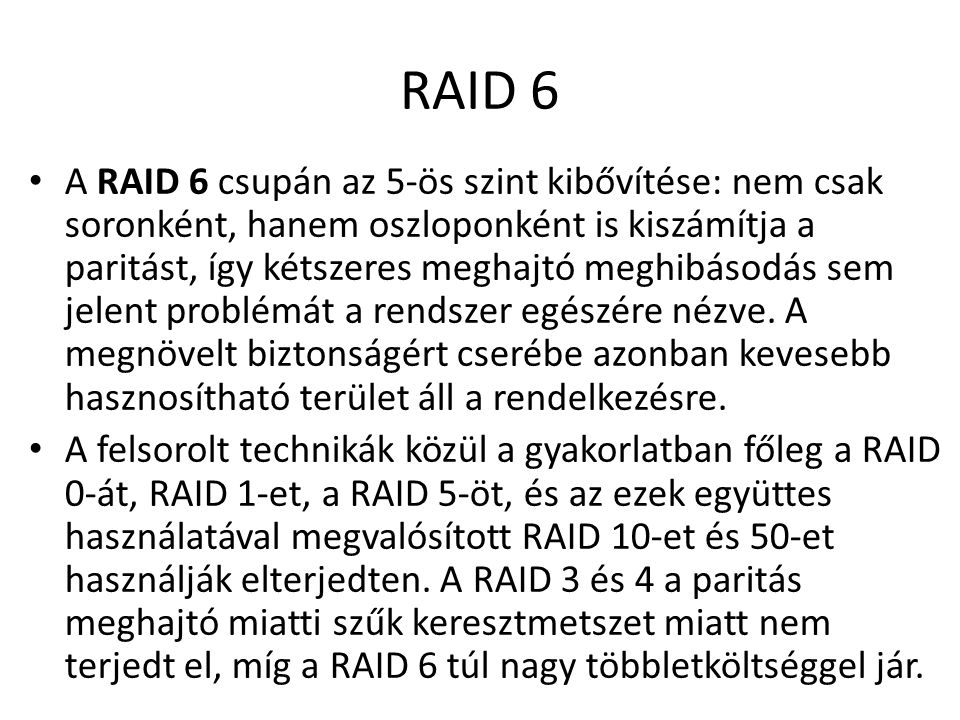 RAID 6 A RAID 6 csupán az 5-ös szint kibővítése: nem csak soronként, hanem oszloponként is kiszámítja a paritást, így kétszeres meghajtó meghibásodás sem jelent problémát a rendszer egészére nézve.