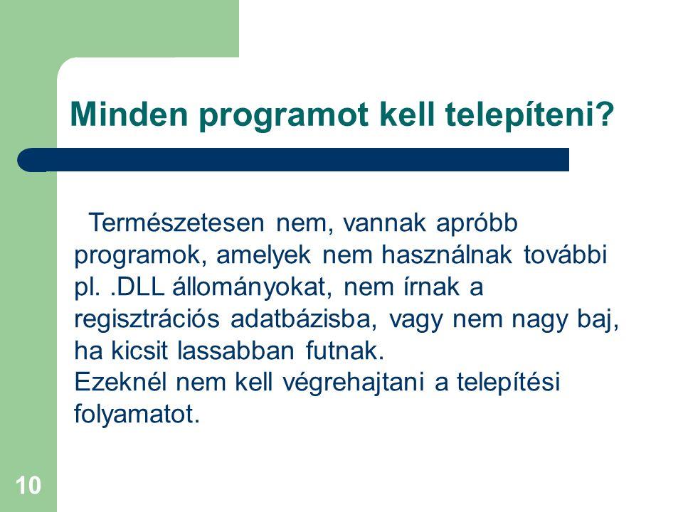 10 Minden programot kell telepíteni? Természetesen nem, vannak apróbb programok, amelyek nem használnak további pl..DLL állományokat, nem írnak a regi