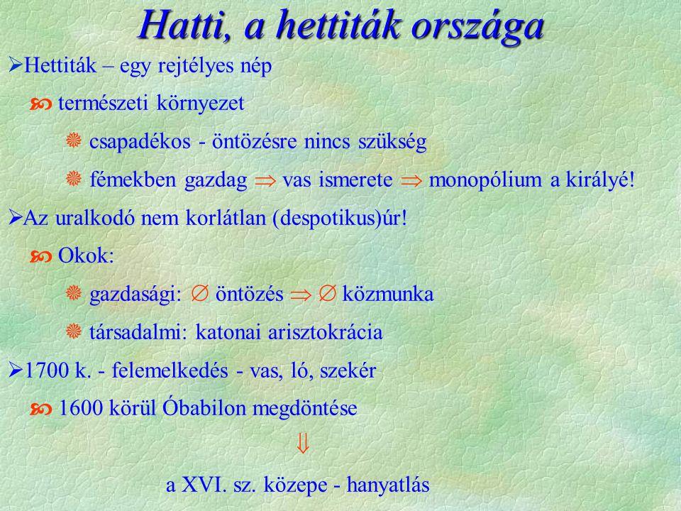 Hatti, a hettiták országa  Hettiták – egy rejtélyes nép  természeti környezet  csapadékos - öntözésre nincs szükség  fémekben gazdag  vas ismerete  monopólium a királyé.