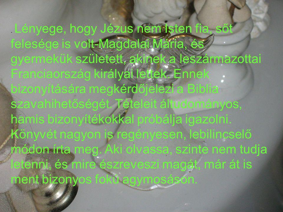 Lényege, hogy Jézus nem Isten fia, sőt felesége is volt-Magdalai Mária, és gyermekük született, akinek a leszármazottai Franciaország királyai lettek.