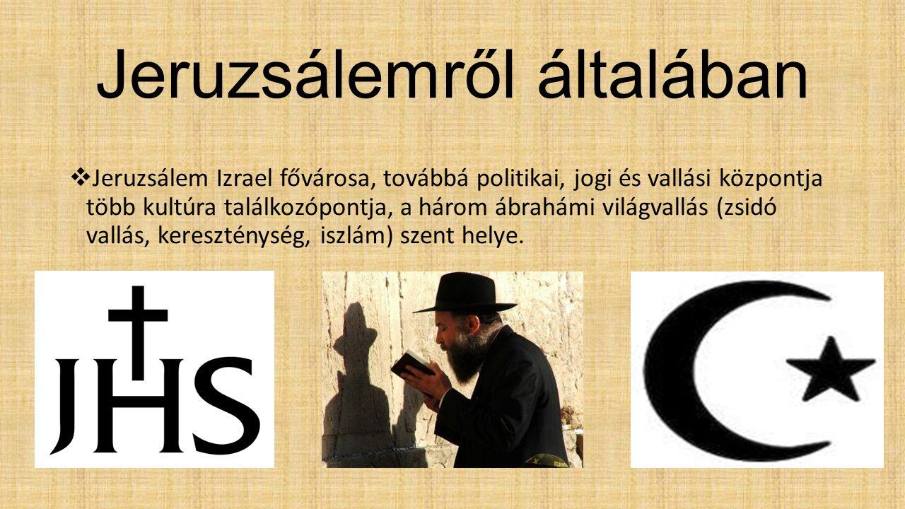 Jeruzsálemről általában  Jeruzsálem Izrael fővárosa, továbbá politikai, jogi és vallási központja több kultúra találkozópontja, a három ábrahámi világvallás (zsidó vallás, kereszténység, iszlám) szent helye.