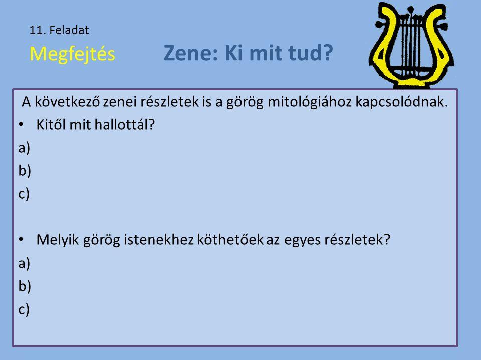 11. Feladat Megfejtés Zene: Ki mit tud? A következő zenei részletek is a görög mitológiához kapcsolódnak. Kitől mit hallottál? a) b) c) Melyik görög i