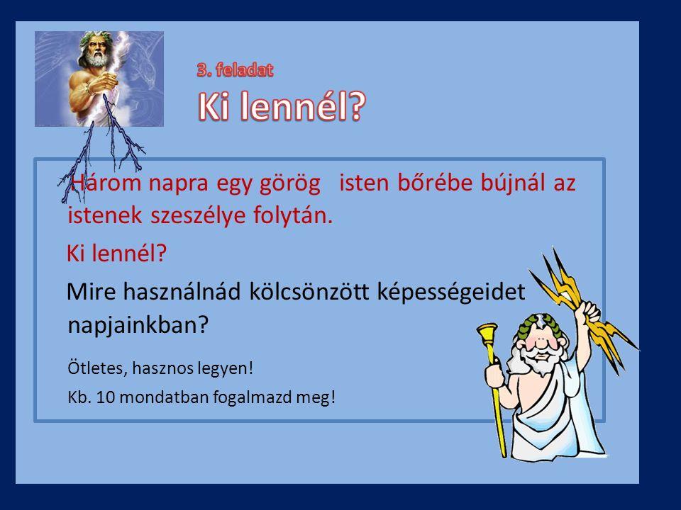 Három napra egy görög isten bőrébe bújnál az istenek szeszélye folytán. Ki lennél? Mire használnád kölcsönzött képességeidet napjainkban? Ötletes, has