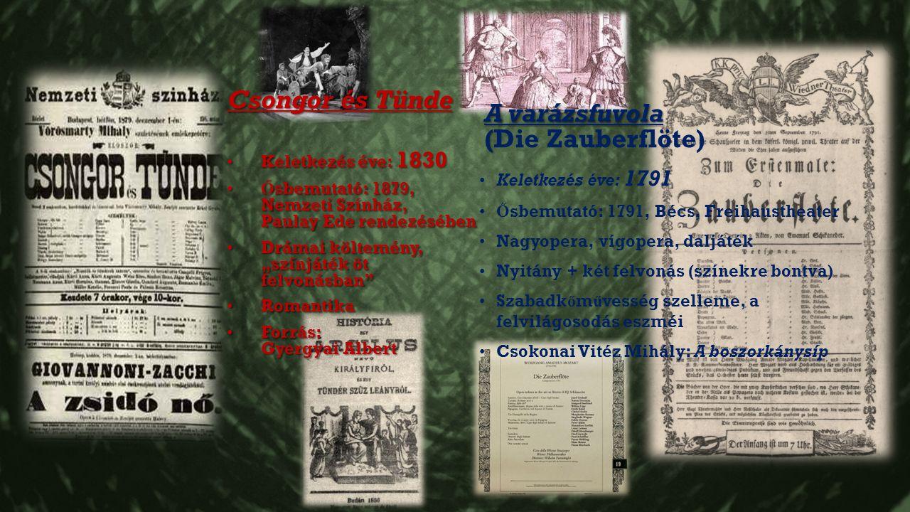 """A varázsfuvola (Die Zauberflöte) Keletkezés éve: 1791 Ő sbemutató: 1791, Bécs, Freihaustheater Nagyopera, vígopera, daljáték Nyitány + két felvonás (színekre bontva) Szabadk ő m ű vesség szelleme, a felvilágosodás eszméi Csokonai Vitéz Mihály: A boszorkánysíp Csongor és Tünde Keletkezés éve: 1830 Keletkezés éve: 1830 Ő sbemutató: 1879, Nemzeti Színház, Paulay Ede rendezésébenŐ sbemutató: 1879, Nemzeti Színház, Paulay Ede rendezésében Drámai költemény, """"színjáték öt felvonásban Drámai költemény, """"színjáték öt felvonásban Romantika Romantika Forrás: Gyergyai Albert Forrás: Gyergyai Albert"""