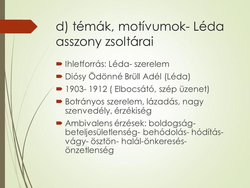 d) témák, motívumok- Léda asszony zsoltárai  Ihletforrás: Léda- szerelem  Diósy Ödönné Brüll Adél (Léda)  1903- 1912 ( Elbocsátó, szép üzenet)  Botrányos szerelem, lázadás, nagy szenvedély, érzékiség  Ambivalens érzések: boldogság- beteljesületlenség- behódolás- hódítás- vágy- ösztön- halál-önkeresés- önzetlenség