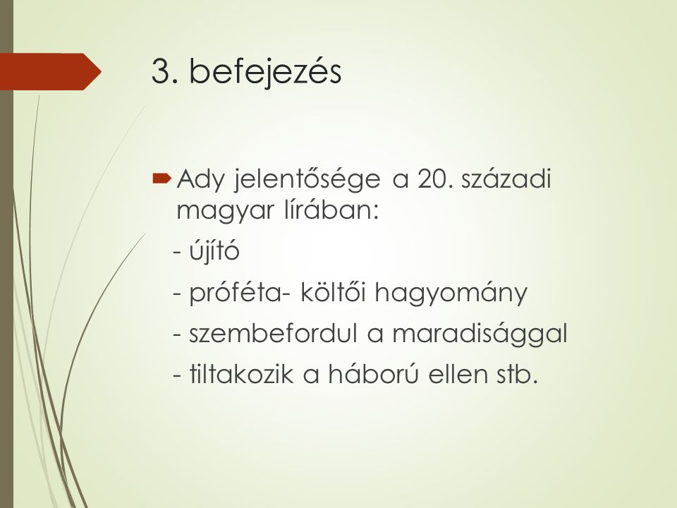 3. befejezés  Ady jelentősége a 20. századi magyar lírában: - újító - próféta- költői hagyomány - szembefordul a maradisággal - tiltakozik a háború e